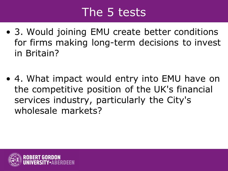 The 5 tests 3. Would joining EMU create better conditions for firms making long-term decisions to invest in Britain? 4. What impact would entry into E