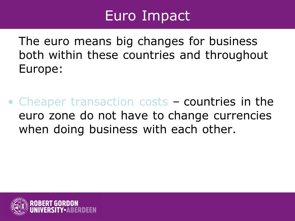 Euro Impact The euro means big changes for business both within these countries and throughout Europe: Cheaper transaction costs – countries in the eu