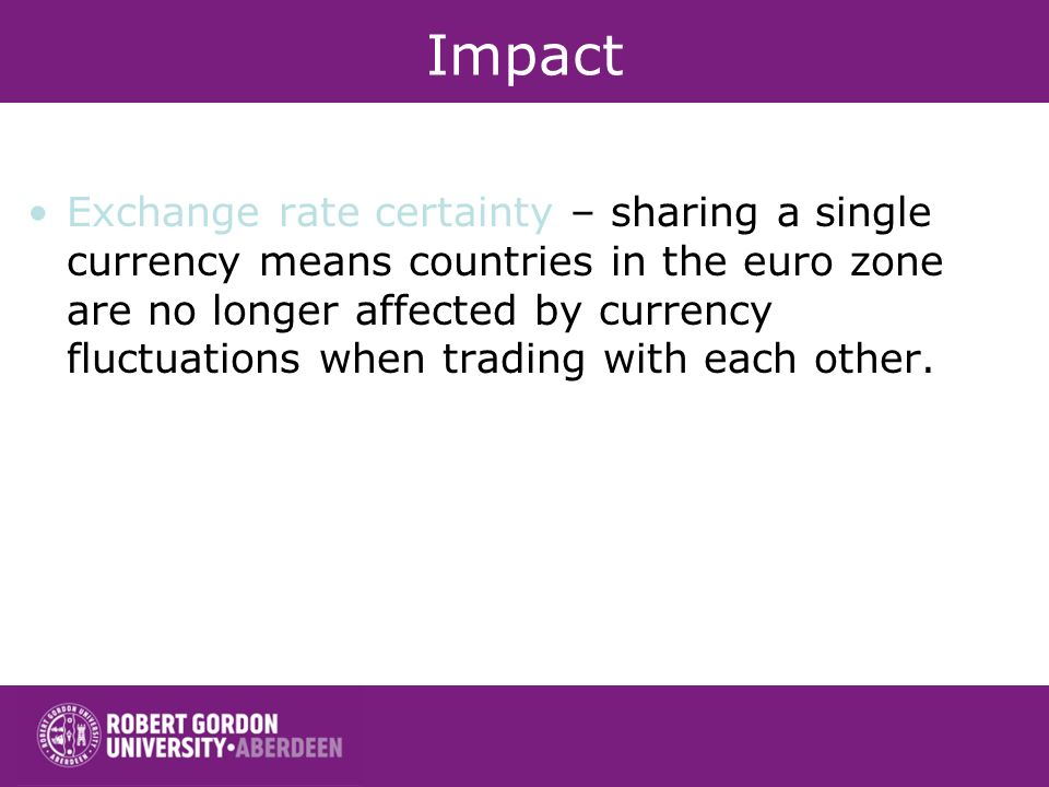 Impact Exchange rate certainty – sharing a single currency means countries in the euro zone are no longer affected by currency fluctuations when tradi