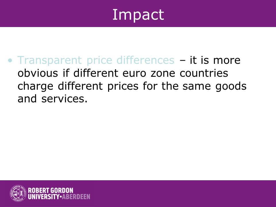 Impact Transparent price differences – it is more obvious if different euro zone countries charge different prices for the same goods and services.