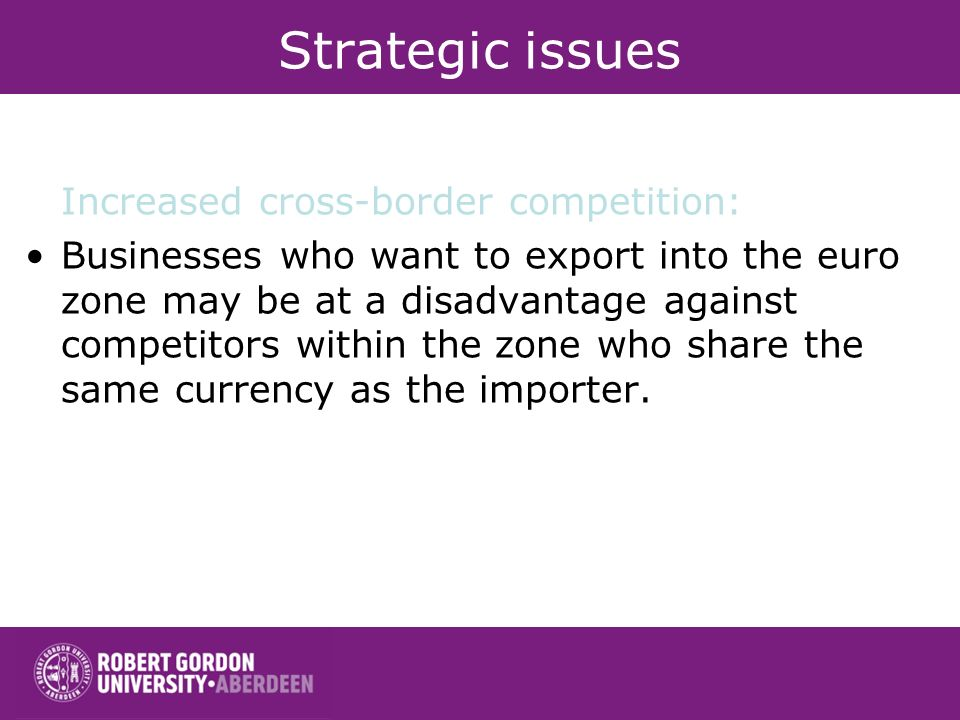 Strategic issues Increased cross-border competition: Businesses who want to export into the euro zone may be at a disadvantage against competitors wit