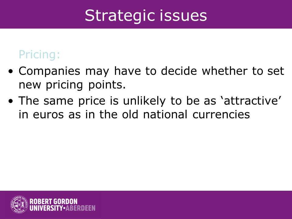 Strategic issues Pricing: Companies may have to decide whether to set new pricing points. The same price is unlikely to be as attractive in euros as i