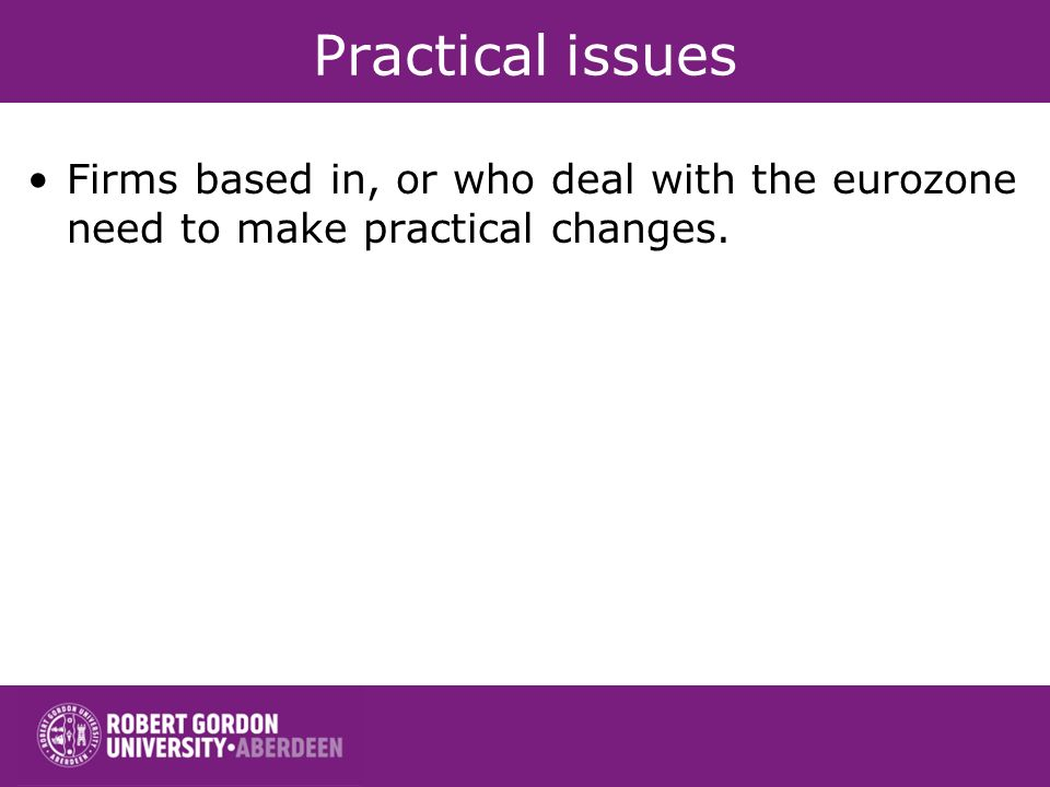 Practical issues Firms based in, or who deal with the eurozone need to make practical changes.