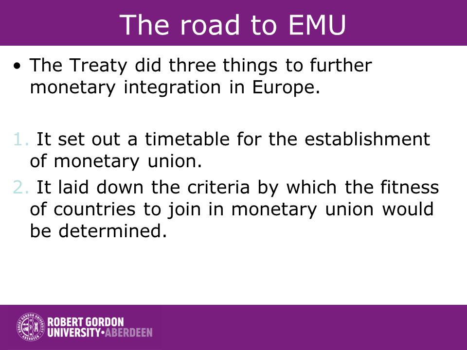 The road to EMU The Treaty did three things to further monetary integration in Europe. 1. It set out a timetable for the establishment of monetary uni