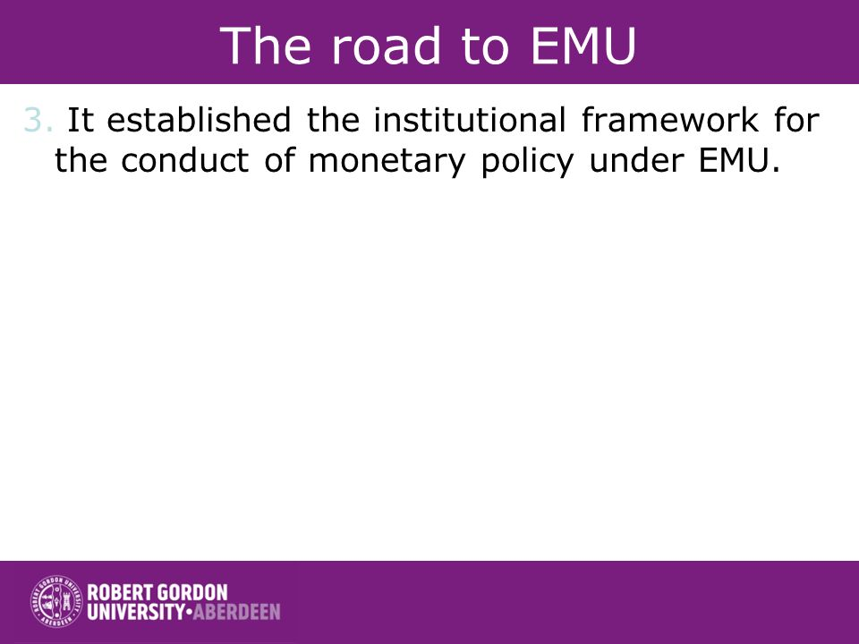 The road to EMU 3. It established the institutional framework for the conduct of monetary policy under EMU.