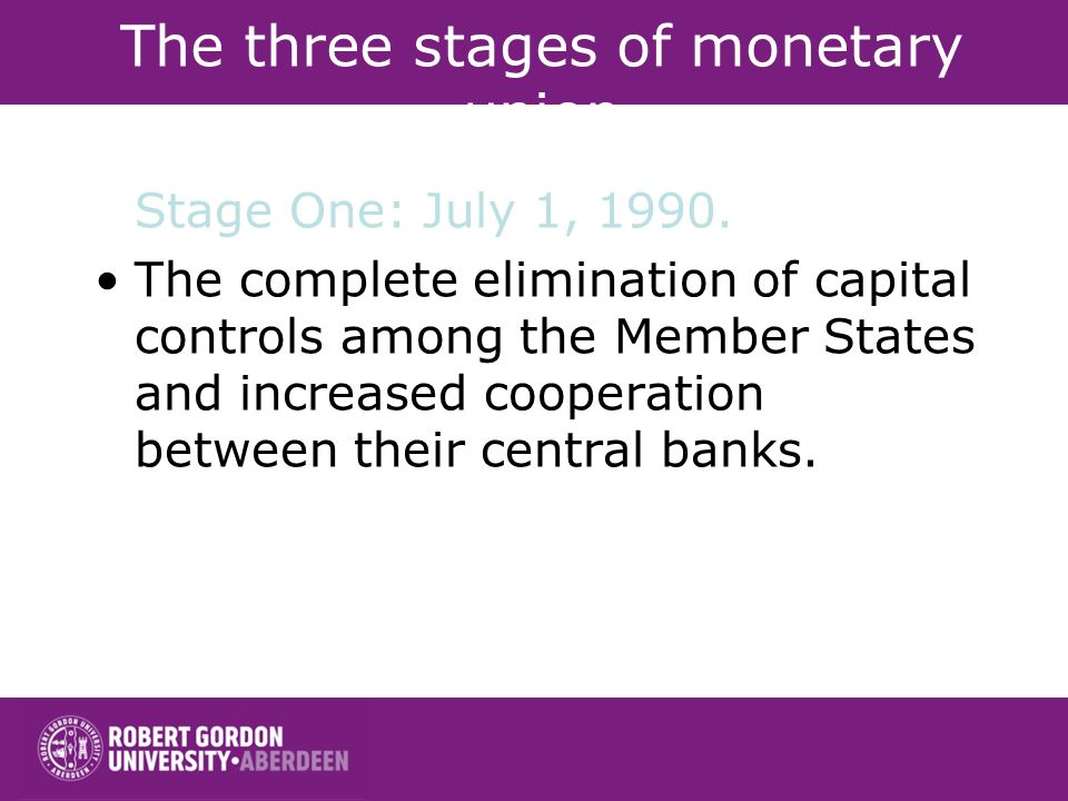 The three stages of monetary union Stage One: July 1, 1990. The complete elimination of capital controls among the Member States and increased coopera