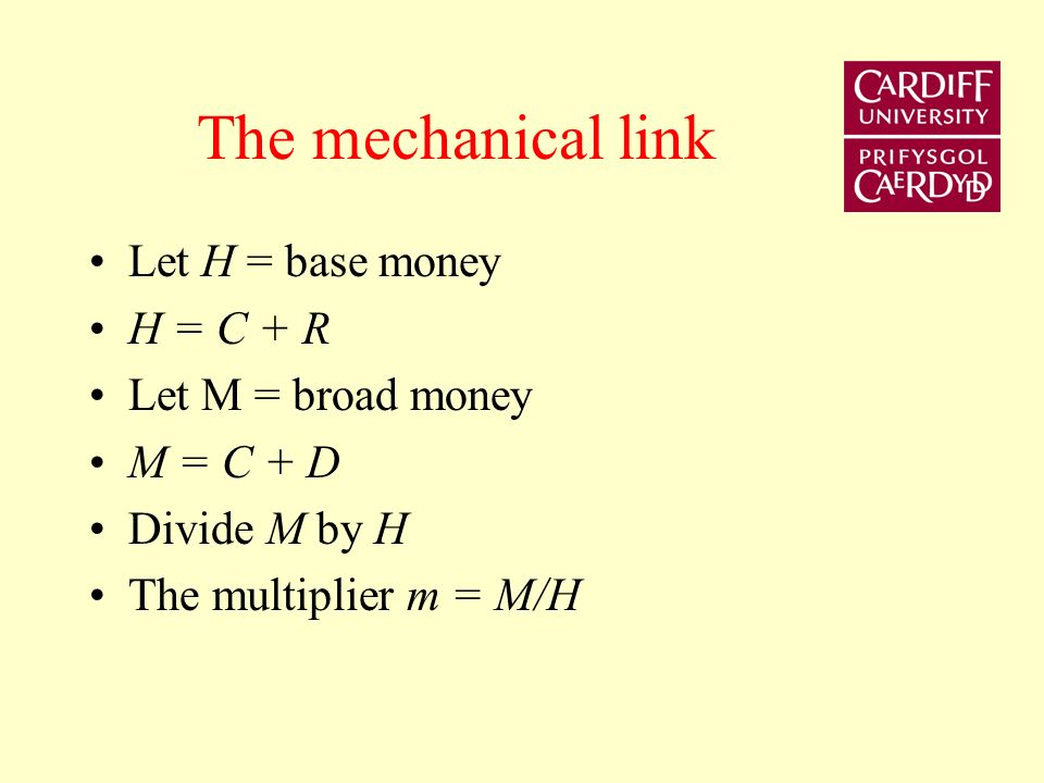 The money multiplier Mechanical link between base money and broad (bank) money Treats base money as exogenous By assuming that the ratio of currency to deposits and reserves to deposits is constant, the link between base money and broad money is the multiplier.