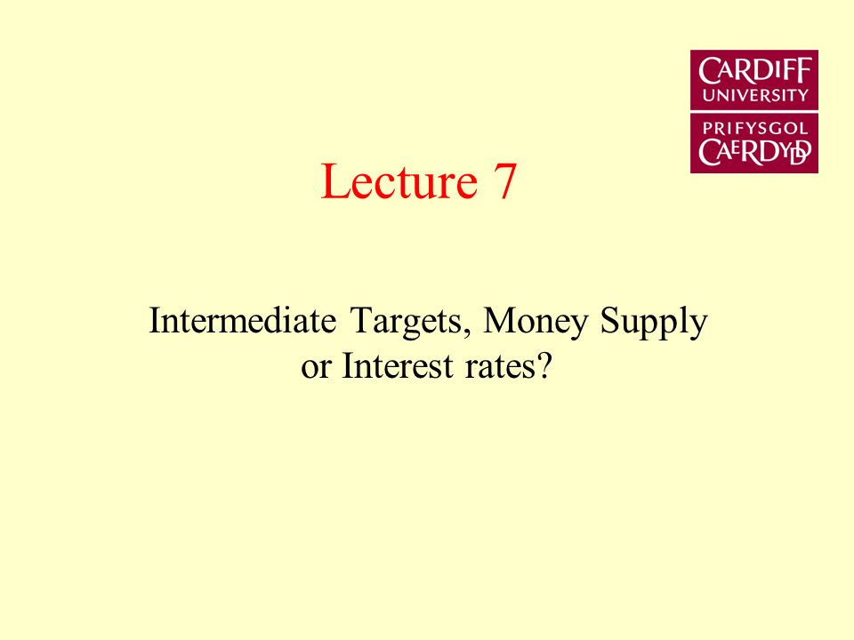 Lecture 7 Intermediate Targets, Money Supply or Interest rates?