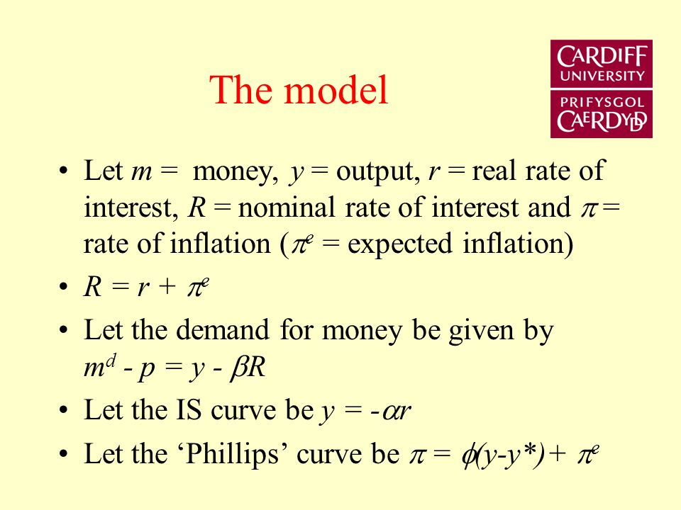 The model Let m = money, y = output, r = real rate of interest, R = nominal rate of interest and = rate of inflation ( e = expected inflation) R = r + e Let the demand for money be given by m d - p = y - R Let the IS curve be y = - r Let the Phillips curve be = (y-y*)+ e