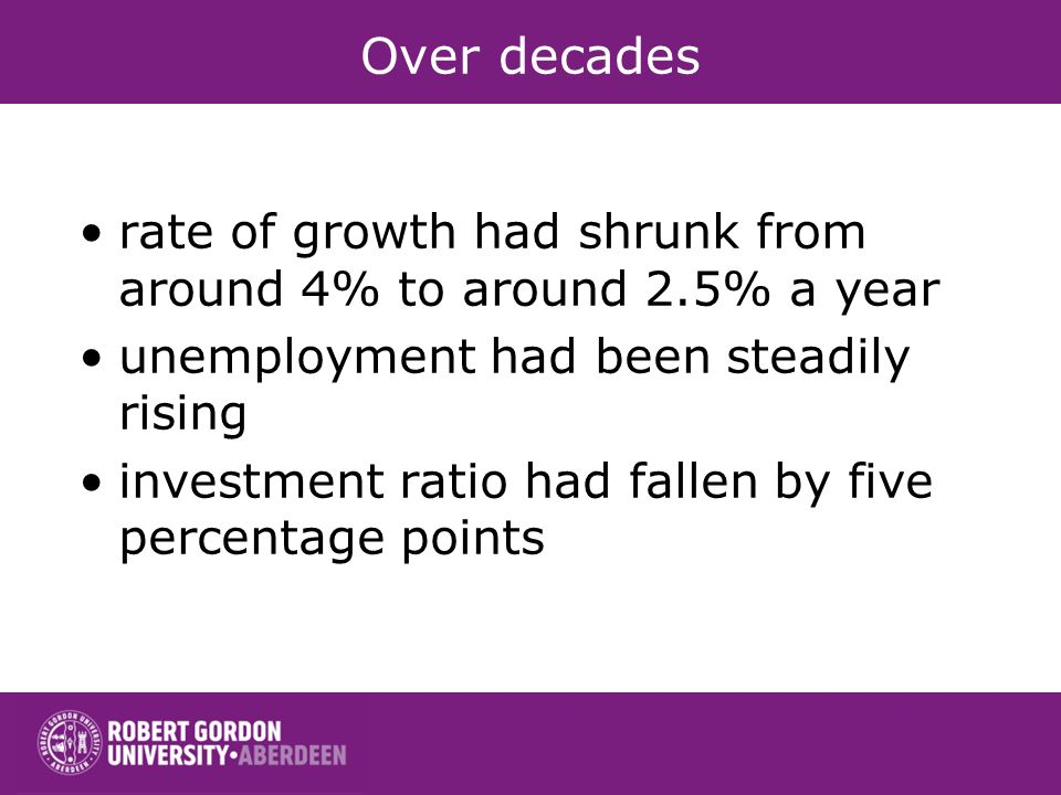 Over decades rate of growth had shrunk from around 4% to around 2.5% a year unemployment had been steadily rising investment ratio had fallen by five percentage points