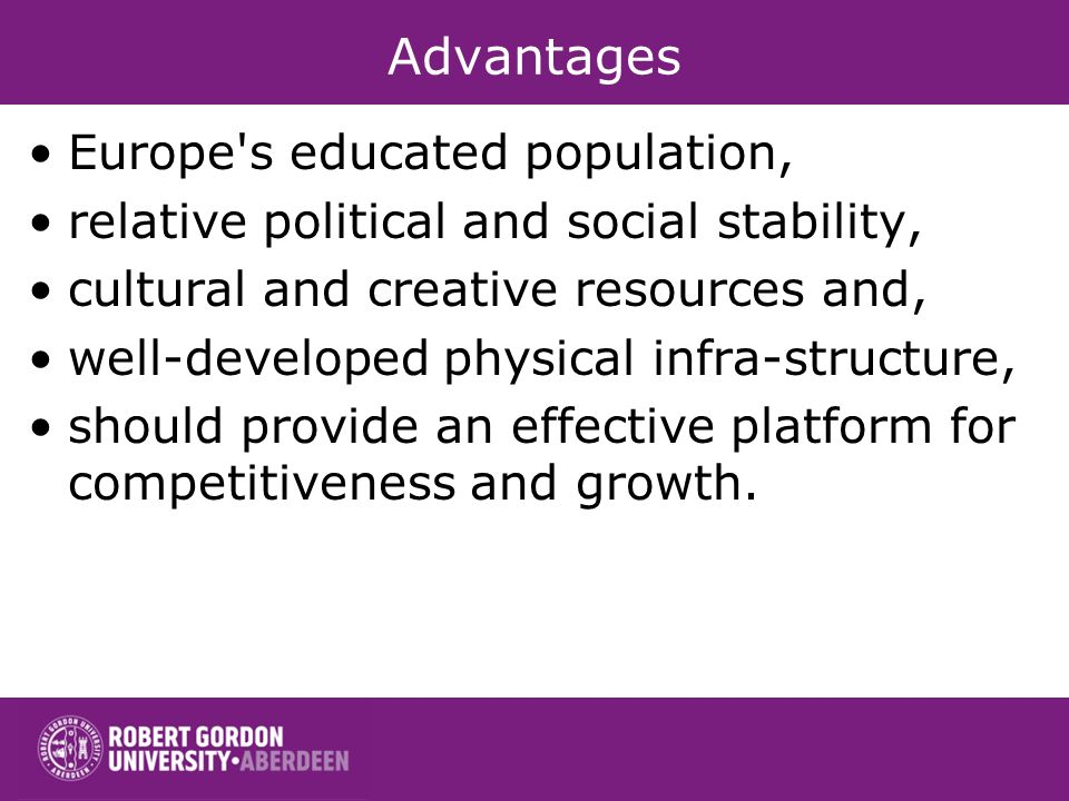 Advantages Europe s educated population, relative political and social stability, cultural and creative resources and, well-developed physical infra-structure, should provide an effective platform for competitiveness and growth.
