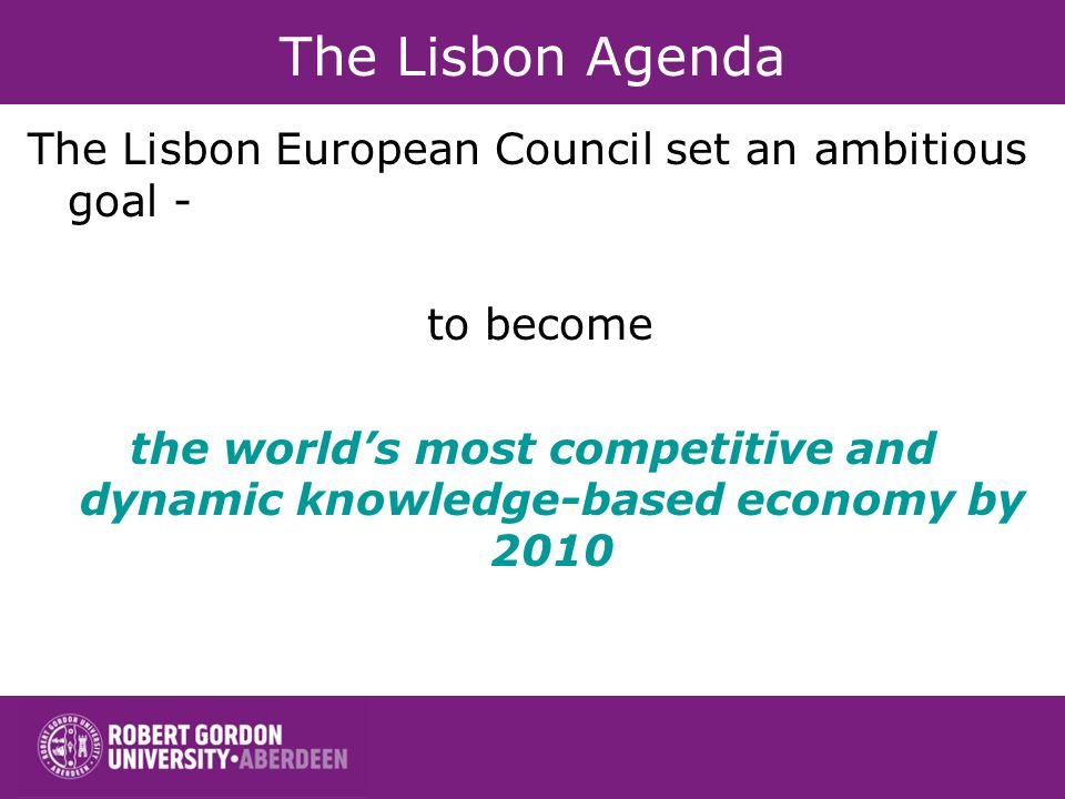 The Lisbon Agenda The Lisbon European Council set an ambitious goal - to become the worlds most competitive and dynamic knowledge-based economy by 2010