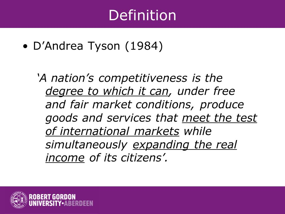 Definition DAndrea Tyson (1984) A nations competitiveness is the degree to which it can, under free and fair market conditions, produce goods and services that meet the test of international markets while simultaneously expanding the real income of its citizens.