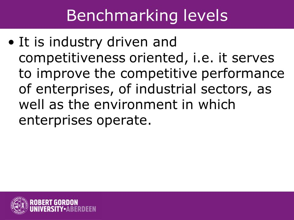 Benchmarking levels It is industry driven and competitiveness oriented, i.e.