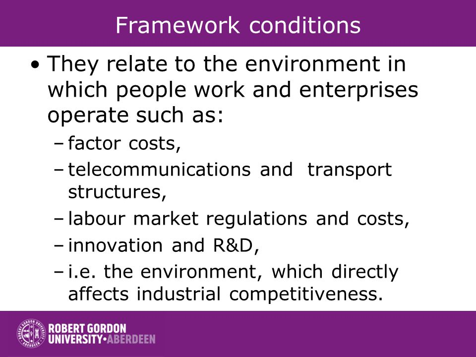 Framework conditions They relate to the environment in which people work and enterprises operate such as: –factor costs, –telecommunications and transport structures, –labour market regulations and costs, –innovation and R&D, –i.e.