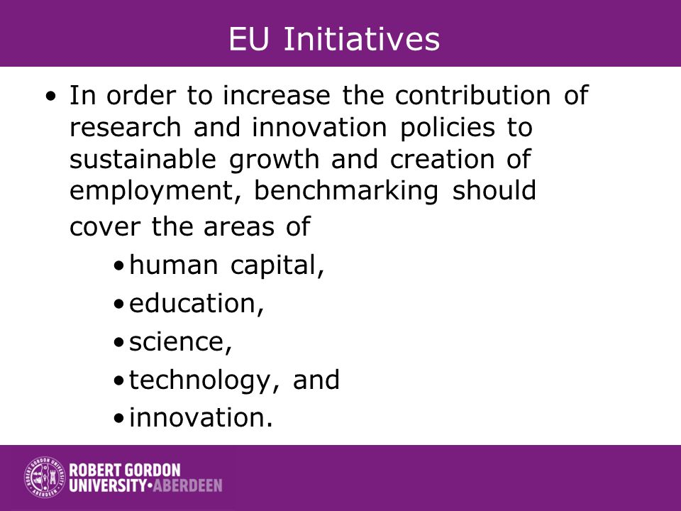 EU Initiatives In order to increase the contribution of research and innovation policies to sustainable growth and creation of employment, benchmarking should cover the areas of human capital, education, science, technology, and innovation.