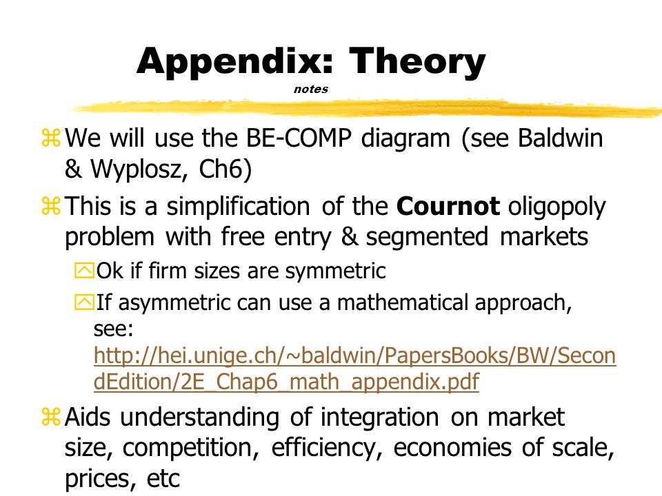 Appendix: Theory notes zWe will use the BE-COMP diagram (see Baldwin & Wyplosz, Ch6) zThis is a simplification of the Cournot oligopoly problem with free entry & segmented markets yOk if firm sizes are symmetric yIf asymmetric can use a mathematical approach, see: http://hei.unige.ch/~baldwin/PapersBooks/BW/Secon dEdition/2E_Chap6_math_appendix.pdf http://hei.unige.ch/~baldwin/PapersBooks/BW/Secon dEdition/2E_Chap6_math_appendix.pdf zAids understanding of integration on market size, competition, efficiency, economies of scale, prices, etc