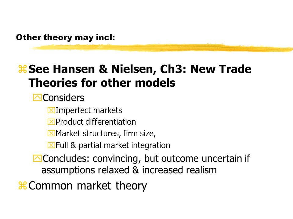 Other theory may incl: zSee Hansen & Nielsen, Ch3: New Trade Theories for other models yConsiders xImperfect markets xProduct differentiation xMarket structures, firm size, xFull & partial market integration yConcludes: convincing, but outcome uncertain if assumptions relaxed & increased realism zCommon market theory
