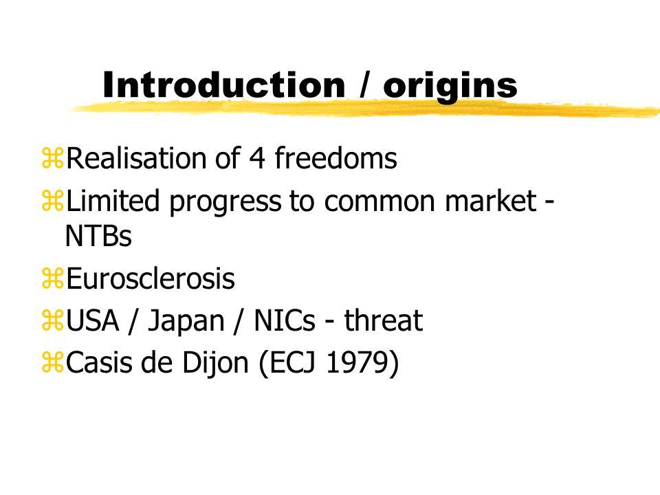 Introduction / origins zRealisation of 4 freedoms zLimited progress to common market - NTBs zEurosclerosis zUSA / Japan / NICs - threat zCasis de Dijon (ECJ 1979)