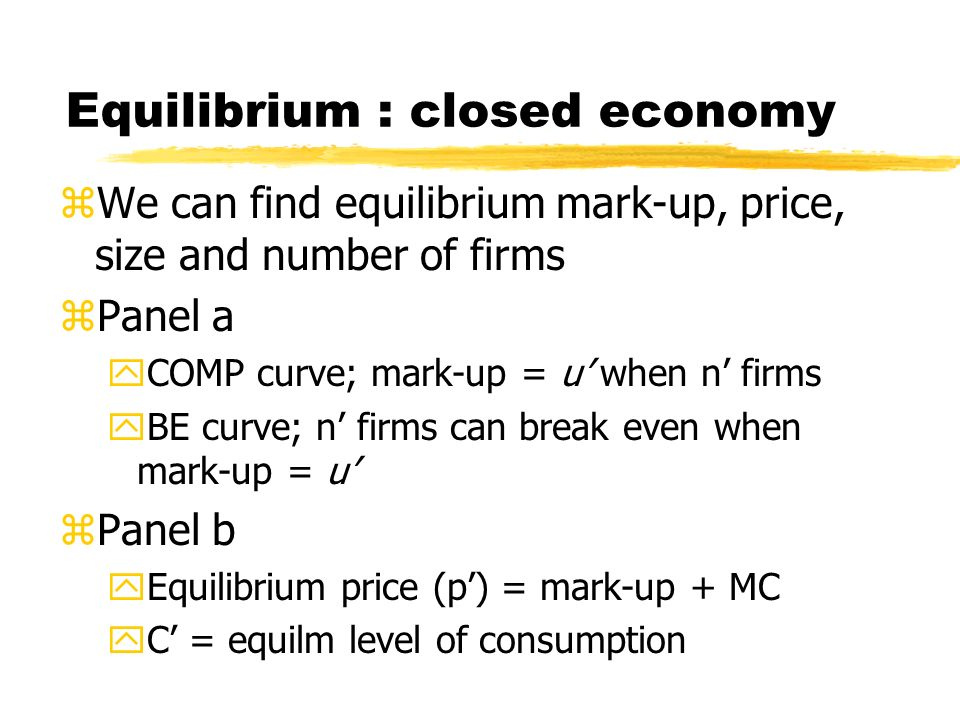 Equilibrium : closed economy zWe can find equilibrium mark-up, price, size and number of firms zPanel a yCOMP curve; mark-up = u when n firms yBE curve; n firms can break even when mark-up = u zPanel b yEquilibrium price (p) = mark-up + MC yC = equilm level of consumption