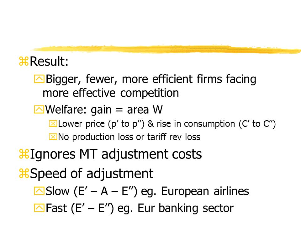zResult: yBigger, fewer, more efficient firms facing more effective competition yWelfare: gain = area W xLower price (p to p) & rise in consumption (C to C) xNo production loss or tariff rev loss zIgnores MT adjustment costs zSpeed of adjustment ySlow (E – A – E) eg.
