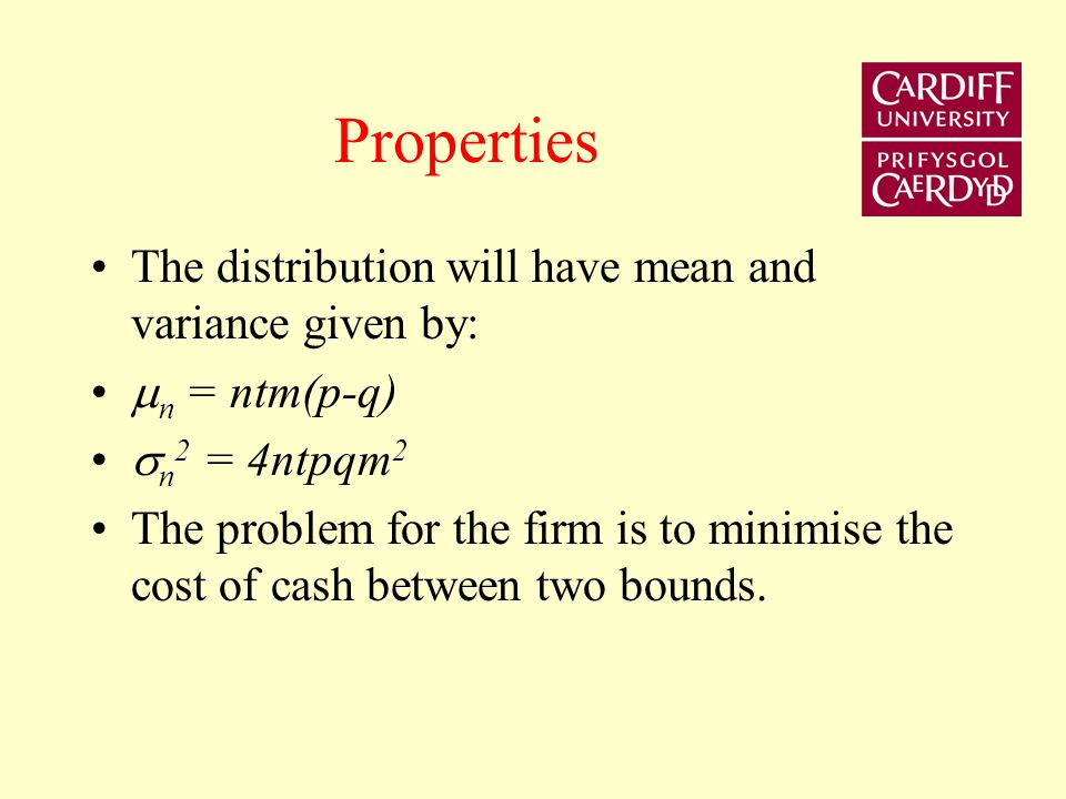 Miller & Orr continued In any short period t, cash balances will rise by (m) with probability p or fall by (m) with probability q=(1-p) cash flows are a series of independent Bernoulli trials Over an interval of n days, the distribution of changes in cash balances will be binomial
