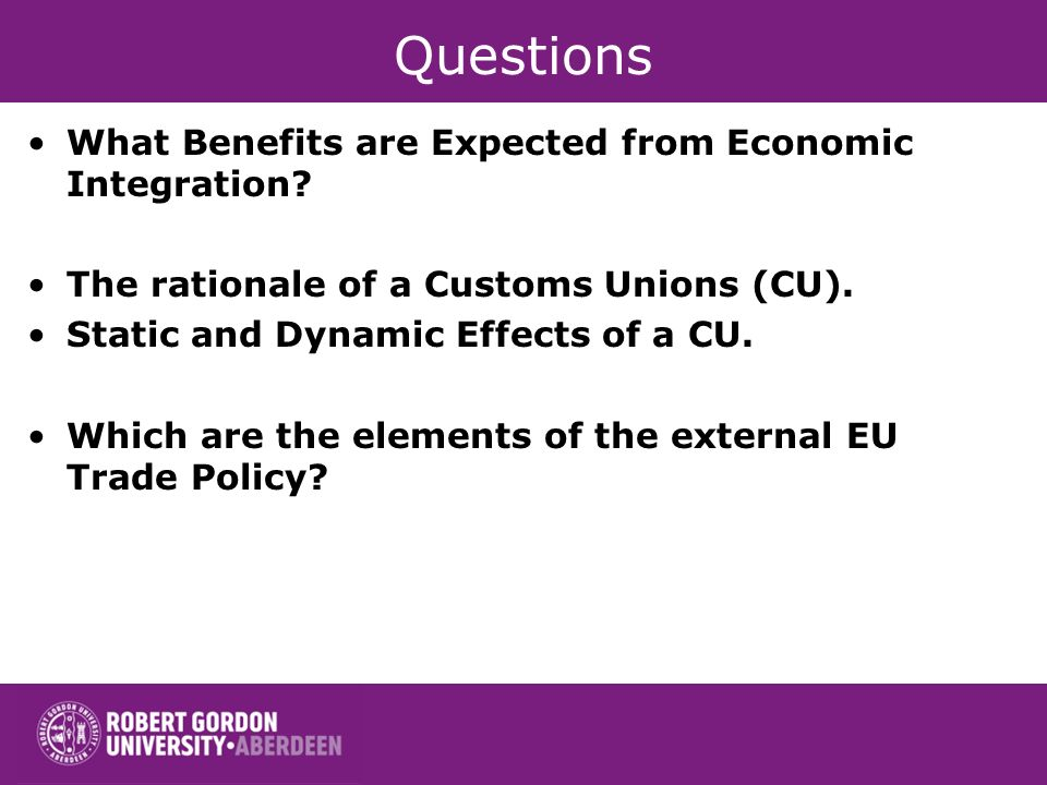 Questions What Benefits are Expected from Economic Integration? The rationale of a Customs Unions (CU). Static and Dynamic Effects of a CU. Which are