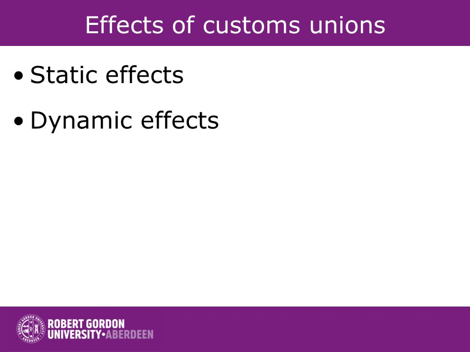 Effects of customs unions Static effects Dynamic effects