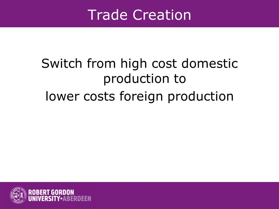 Trade Creation Switch from high cost domestic production to lower costs foreign production