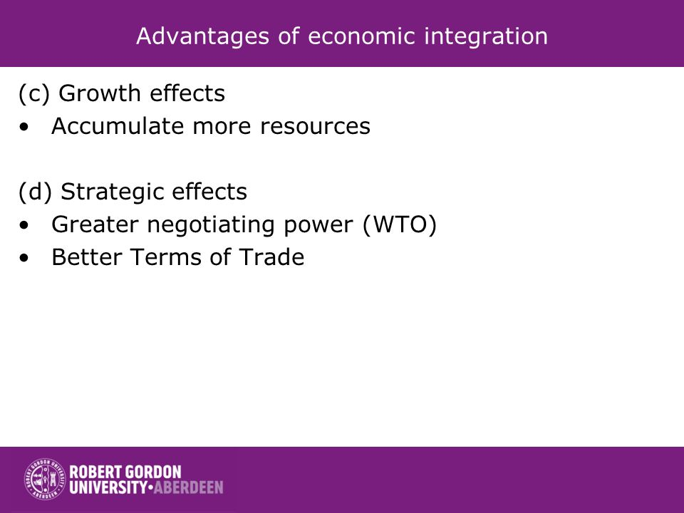 Advantages of economic integration (c) Growth effects Accumulate more resources (d) Strategic effects Greater negotiating power (WTO) Better Terms of