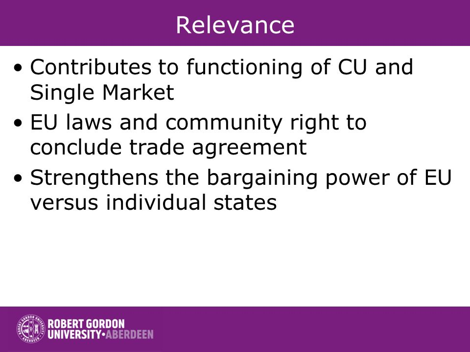 Relevance Contributes to functioning of CU and Single Market EU laws and community right to conclude trade agreement Strengthens the bargaining power
