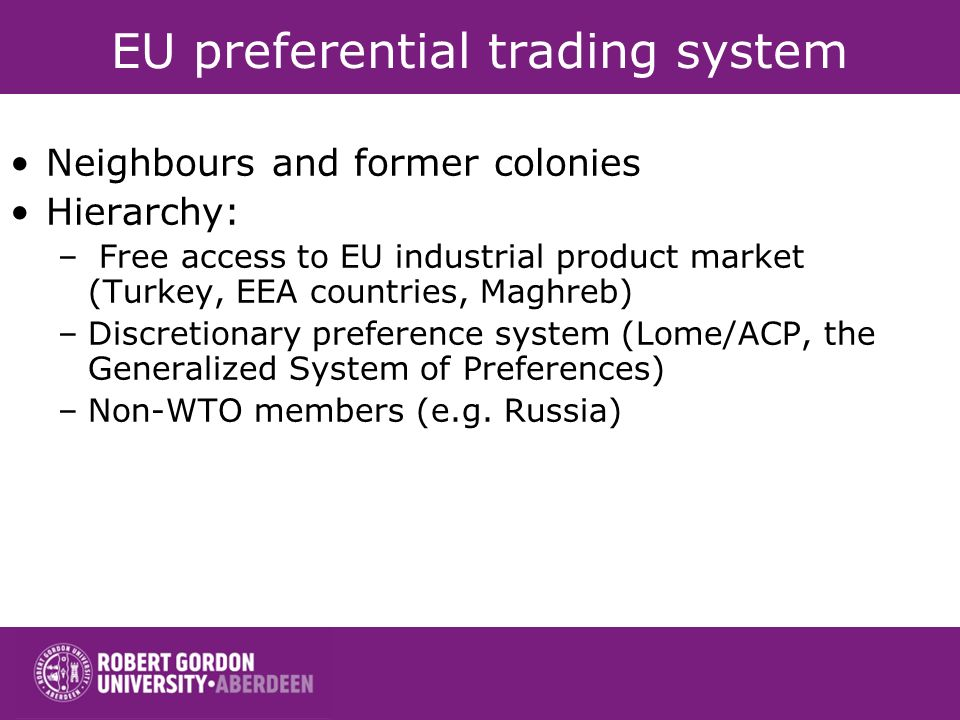 EU preferential trading system Neighbours and former colonies Hierarchy: – Free access to EU industrial product market (Turkey, EEA countries, Maghreb