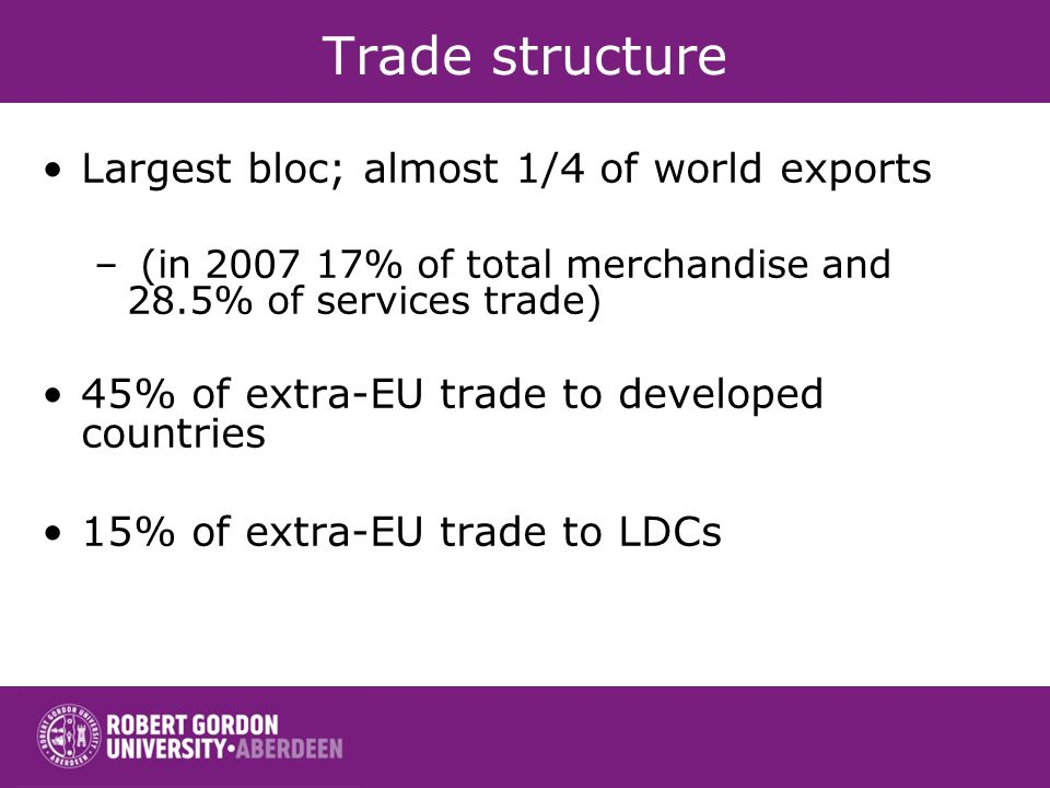 Trade structure Largest bloc; almost 1/4 of world exports – (in 2007 17% of total merchandise and 28.5% of services trade) 45% of extra-EU trade to de