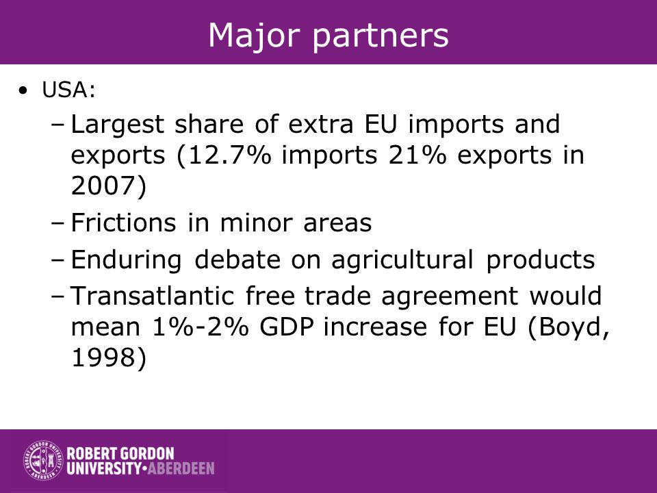 Major partners USA: –Largest share of extra EU imports and exports (12.7% imports 21% exports in 2007) –Frictions in minor areas –Enduring debate on a