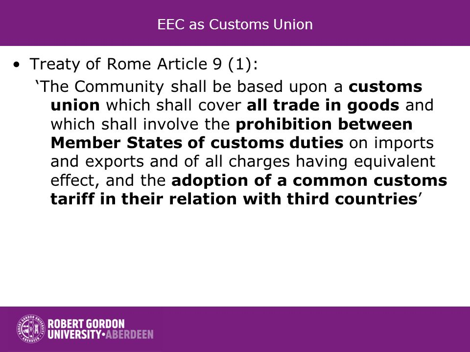 EEC as Customs Union Treaty of Rome Article 9 (1): The Community shall be based upon a customs union which shall cover all trade in goods and which sh