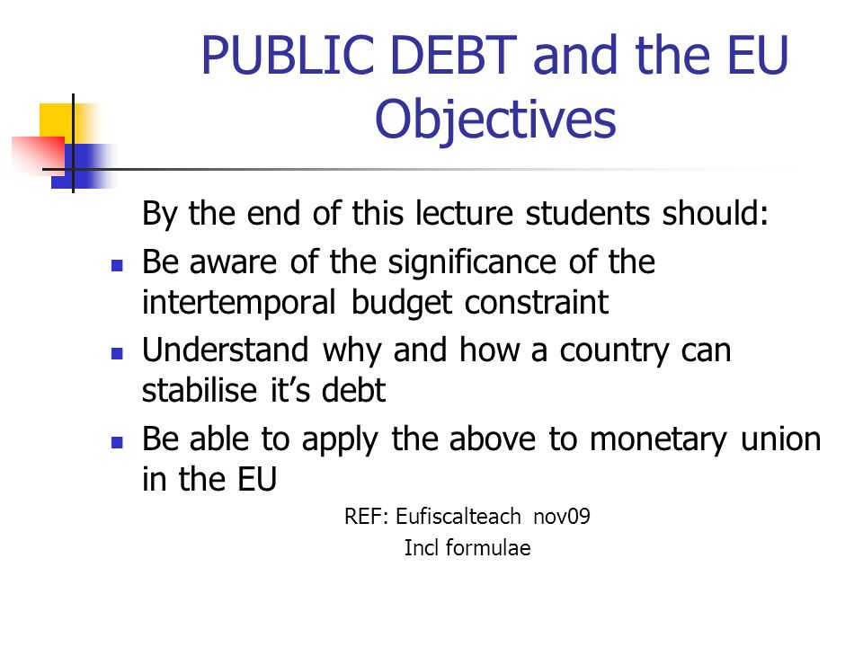 PUBLIC DEBT and the EU Objectives By the end of this lecture students should: Be aware of the significance of the intertemporal budget constraint Unde