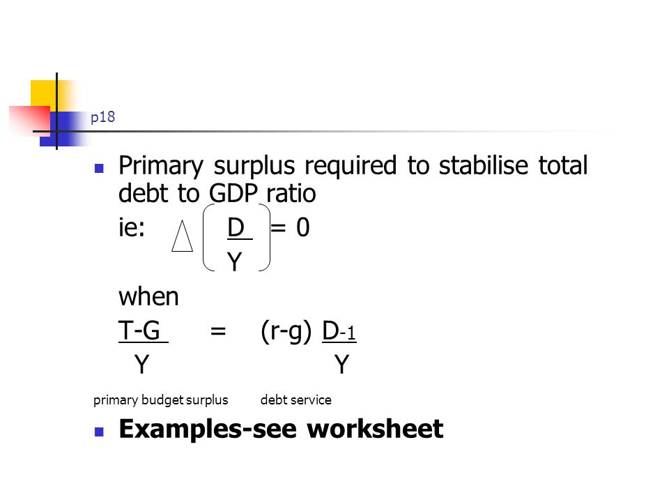 p18 Primary surplus required to stabilise total debt to GDP ratio ie: D = 0 Y when T-G = (r-g) D -1 Y Y primary budget surplus debt service Examples-see worksheet