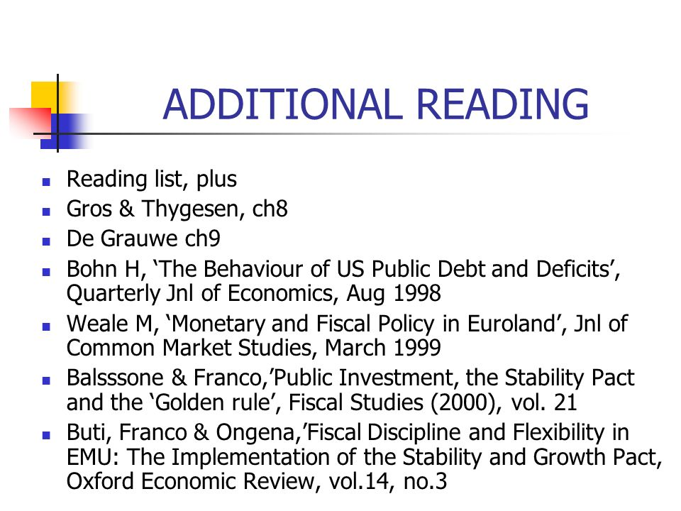 ADDITIONAL READING Reading list, plus Gros & Thygesen, ch8 De Grauwe ch9 Bohn H, The Behaviour of US Public Debt and Deficits, Quarterly Jnl of Economics, Aug 1998 Weale M, Monetary and Fiscal Policy in Euroland, Jnl of Common Market Studies, March 1999 Balsssone & Franco,Public Investment, the Stability Pact and the Golden rule, Fiscal Studies (2000), vol.