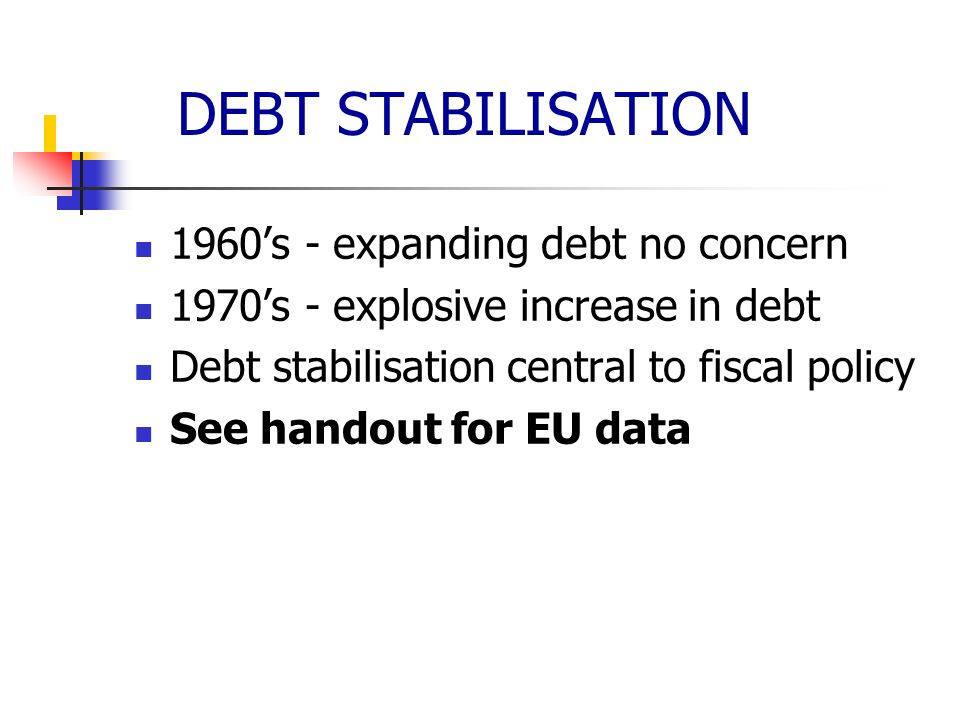 DEBT STABILISATION 1960s - expanding debt no concern 1970s - explosive increase in debt Debt stabilisation central to fiscal policy See handout for EU
