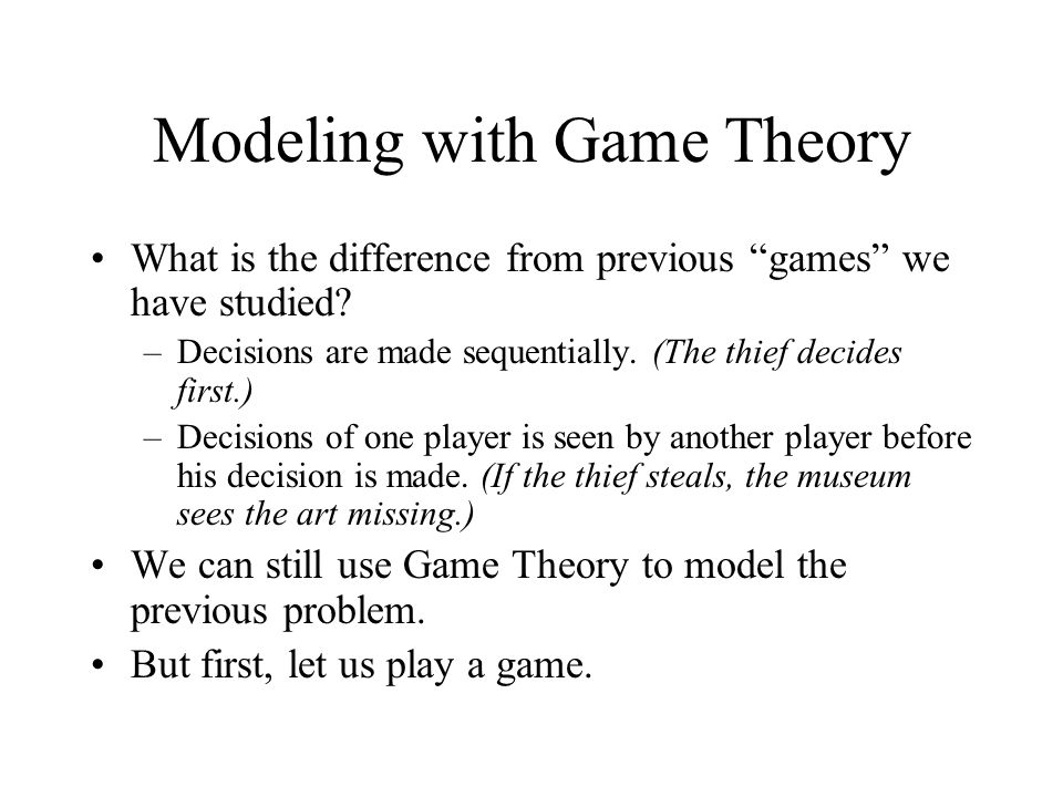 Modeling with Game Theory What is the difference from previous games we have studied? –Decisions are made sequentially. (The thief decides first.) –De