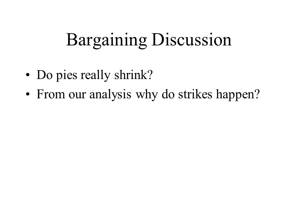 Bargaining Discussion Do pies really shrink? From our analysis why do strikes happen?