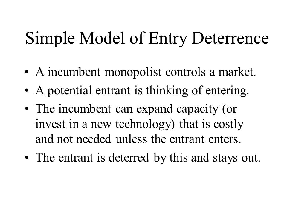 Simple Model of Entry Deterrence A incumbent monopolist controls a market. A potential entrant is thinking of entering. The incumbent can expand capac