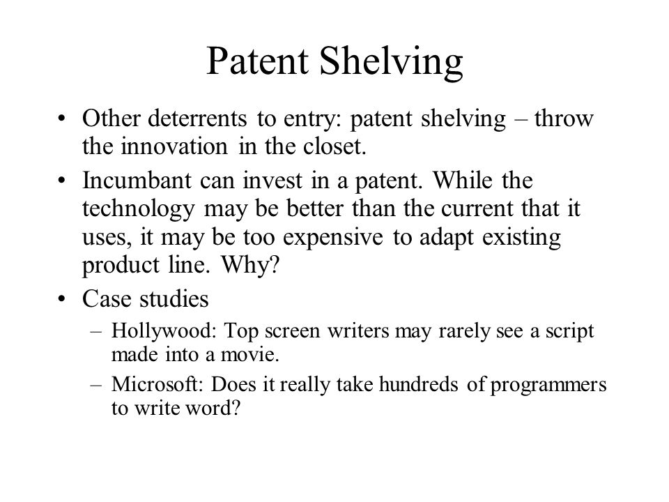 Patent Shelving Other deterrents to entry: patent shelving – throw the innovation in the closet. Incumbant can invest in a patent. While the technolog