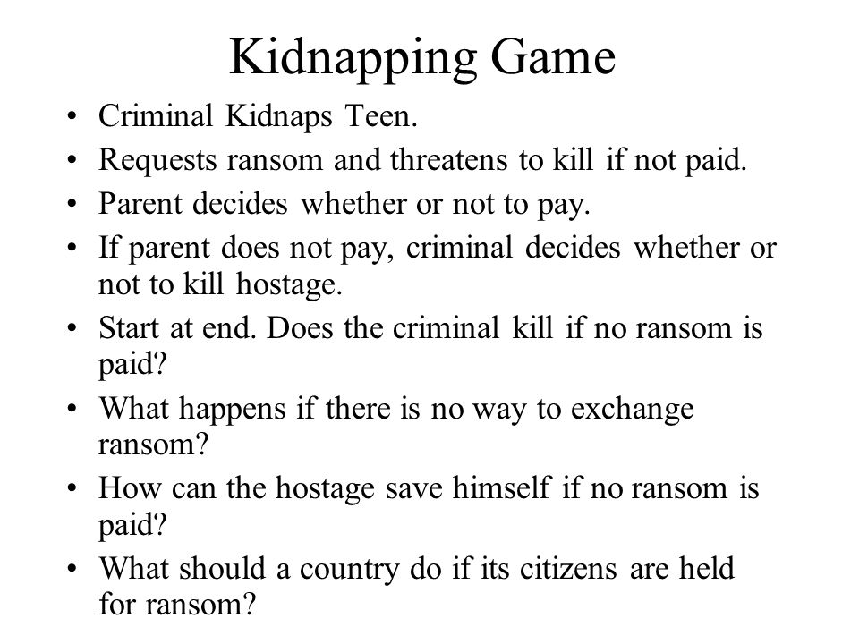 Kidnapping Game Criminal Kidnaps Teen. Requests ransom and threatens to kill if not paid. Parent decides whether or not to pay. If parent does not pay