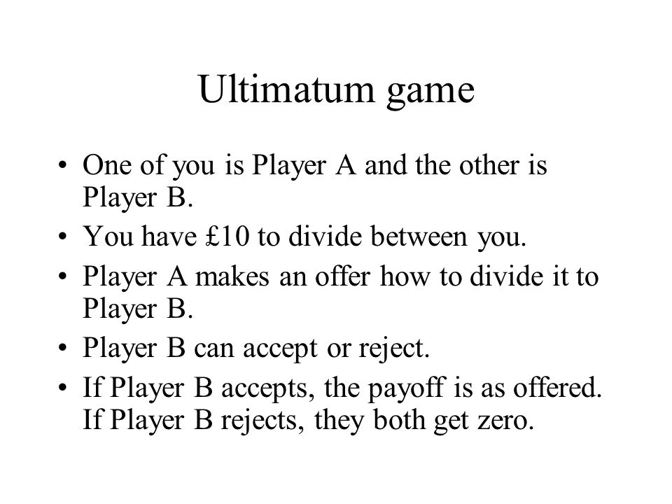 Ultimatum game One of you is Player A and the other is Player B. You have £10 to divide between you. Player A makes an offer how to divide it to Playe