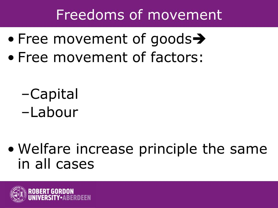 Freedoms of movement Free movement of goods Free movement of factors: –Capital –Labour Welfare increase principle the same in all cases
