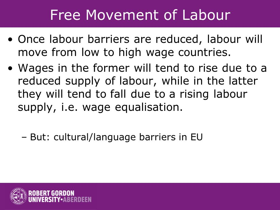 Free Movement of Labour Once labour barriers are reduced, labour will move from low to high wage countries.