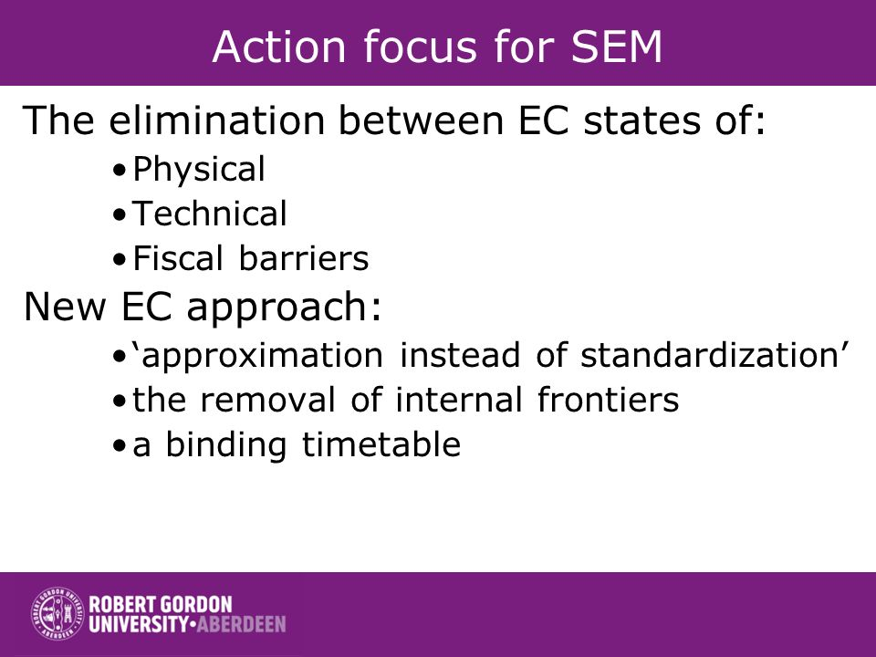 Action focus for SEM The elimination between EC states of: Physical Technical Fiscal barriers New EC approach: approximation instead of standardization the removal of internal frontiers a binding timetable