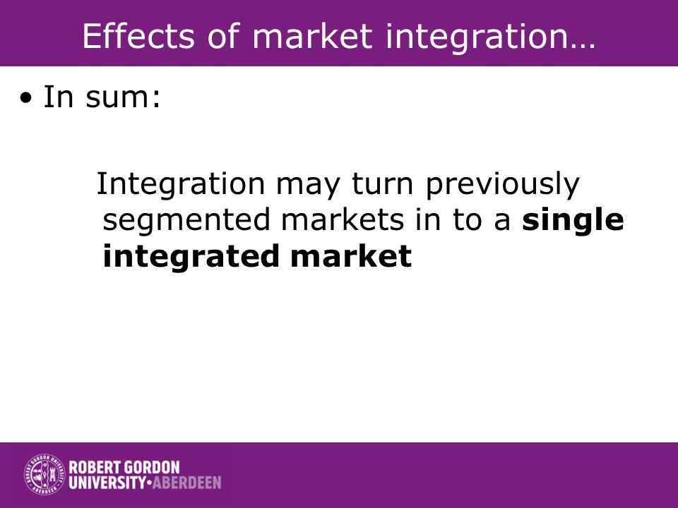 Effects of market integration… In sum: Integration may turn previously segmented markets in to a single integrated market