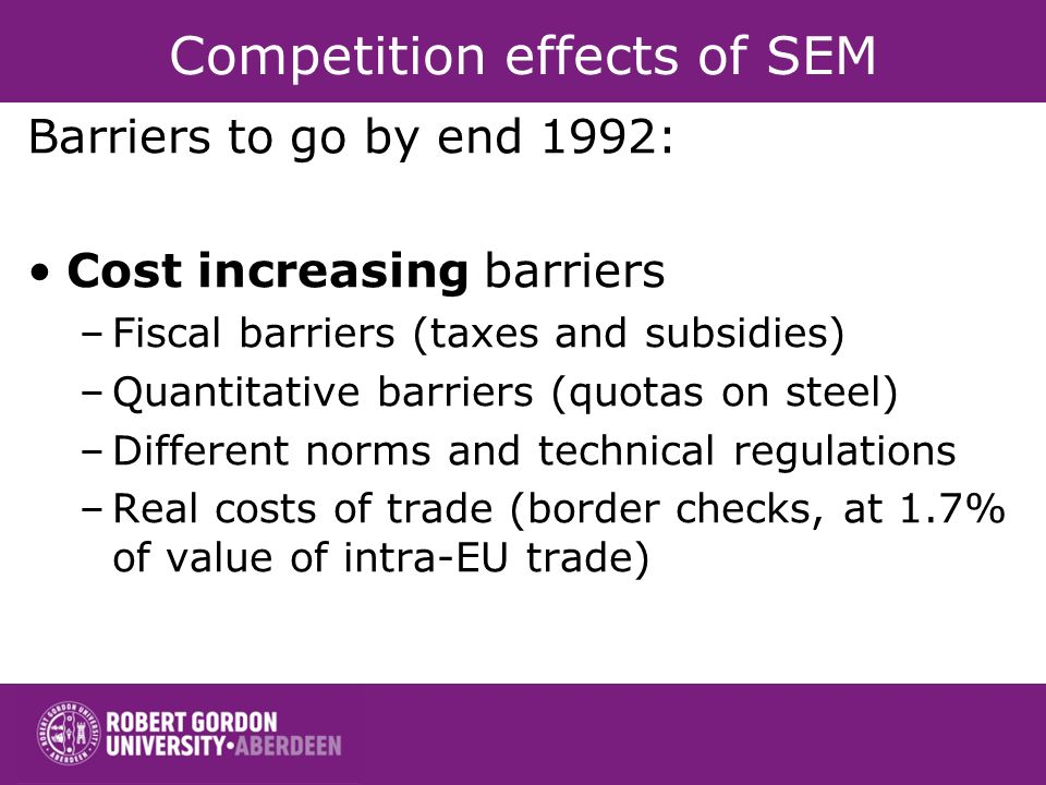 Competition effects of SEM Barriers to go by end 1992: Cost increasing barriers –Fiscal barriers (taxes and subsidies) –Quantitative barriers (quotas on steel) –Different norms and technical regulations –Real costs of trade (border checks, at 1.7% of value of intra-EU trade)